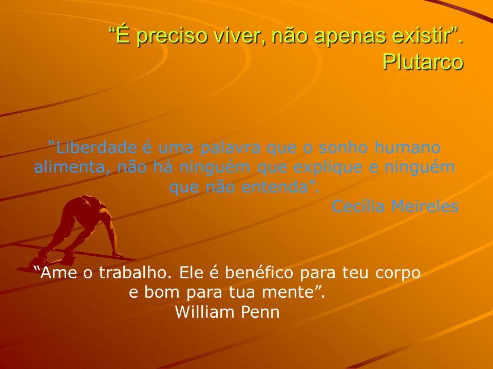 É preciso viver, não apenas existir. Plutarco Liberdade é uma palavra que o sonho humano alimenta, não há ninguém que explique e ninguém que não enten