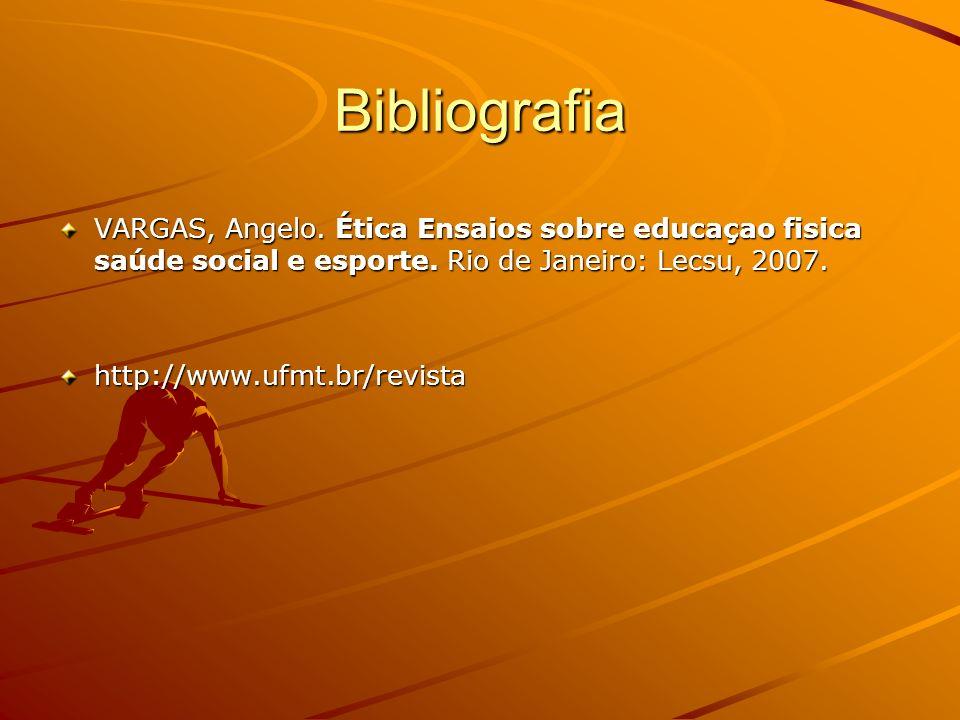 Bibliografia VARGAS, Angelo. Ética Ensaios sobre educaçao fisica saúde social e esporte. Rio de Janeiro: Lecsu, 2007. http://www.ufmt.br/revista