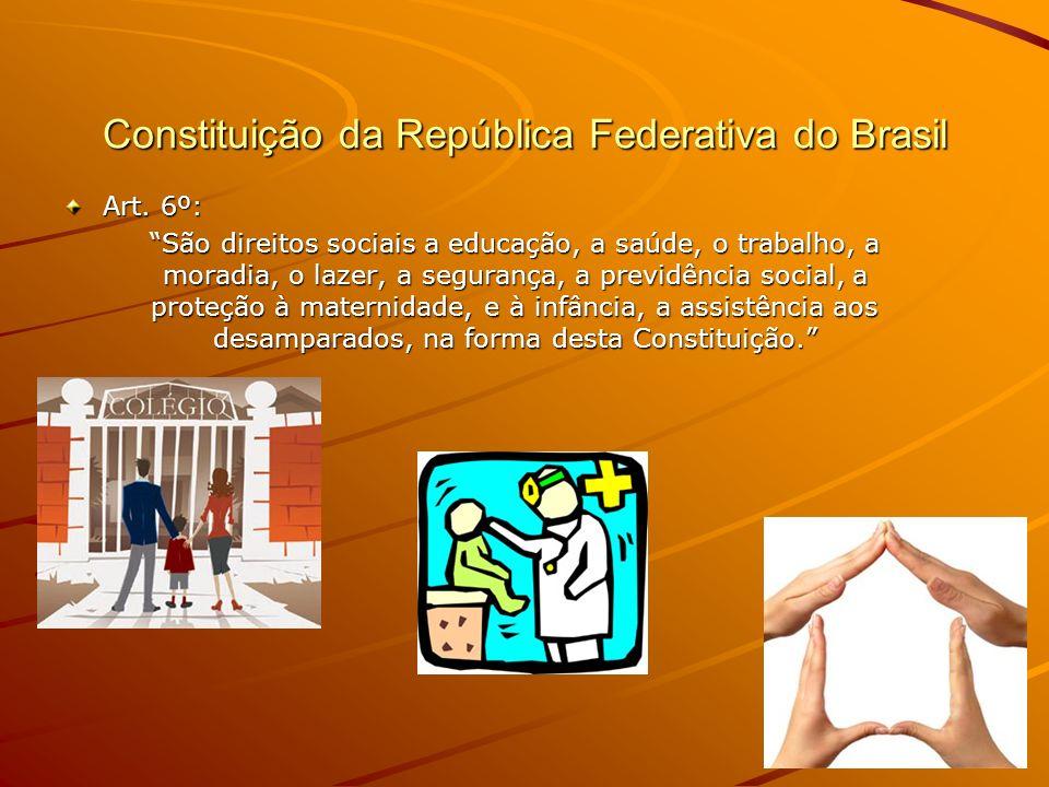 Constituição da República Federativa do Brasil Art. 6º: São direitos sociais a educação, a saúde, o trabalho, a moradia, o lazer, a segurança, a previ