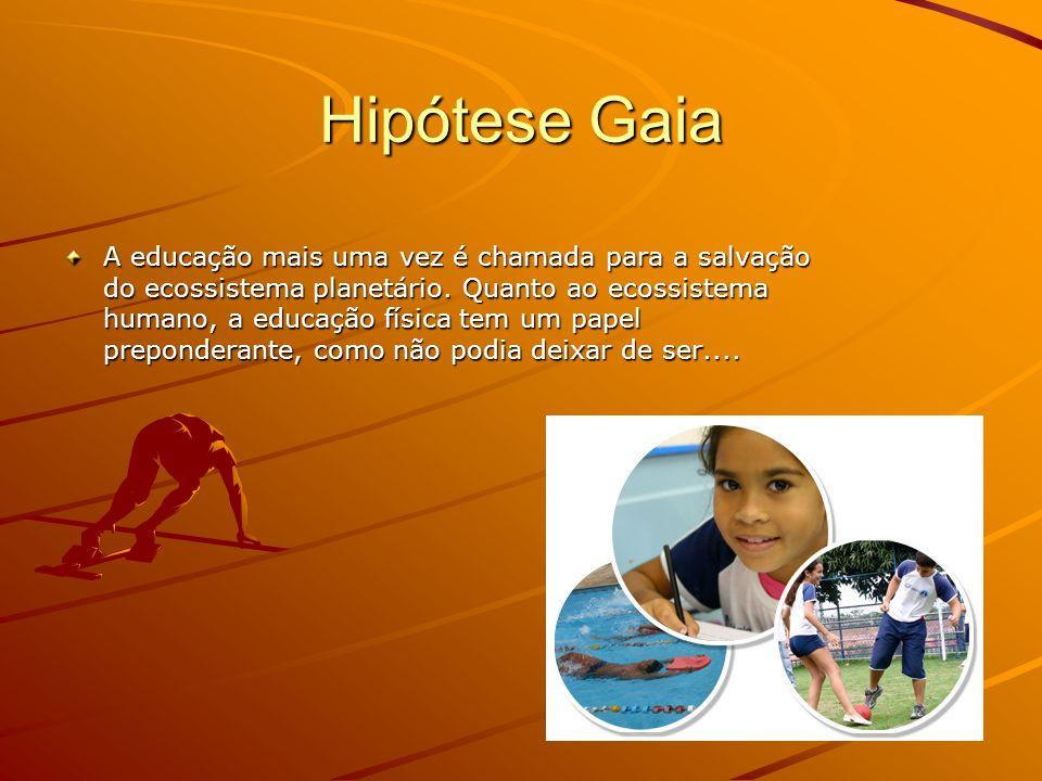 Hipótese Gaia A educação mais uma vez é chamada para a salvação do ecossistema planetário. Quanto ao ecossistema humano, a educação física tem um pape