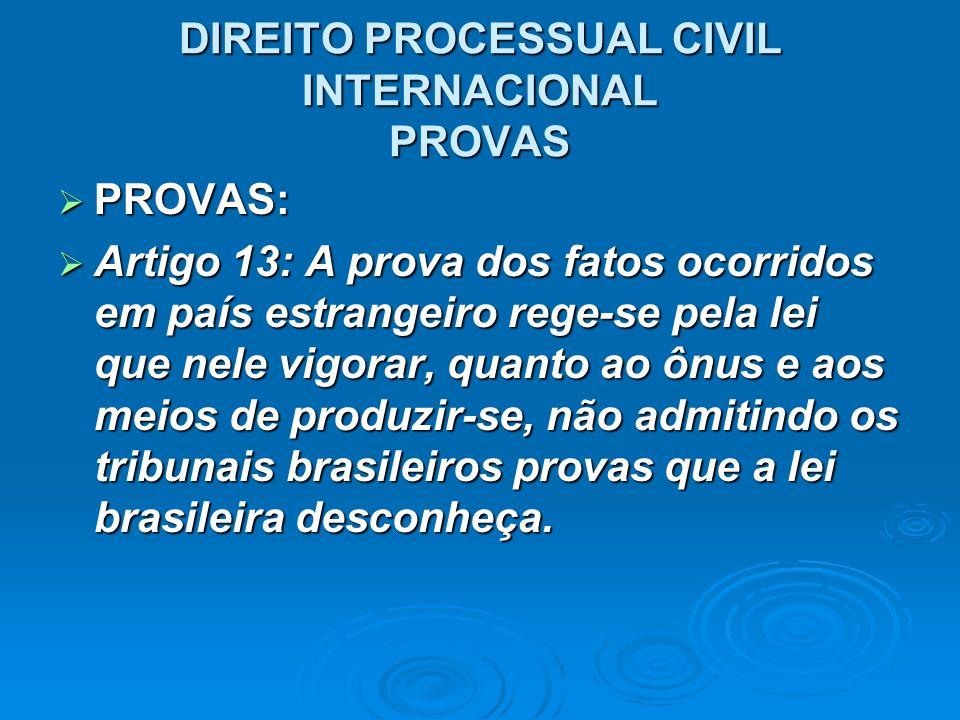 DIREITO PROCESSUAL CIVIL INTERNACIONAL PROVAS PROVAS: PROVAS: Artigo 13: A prova dos fatos ocorridos em país estrangeiro rege-se pela lei que nele vig