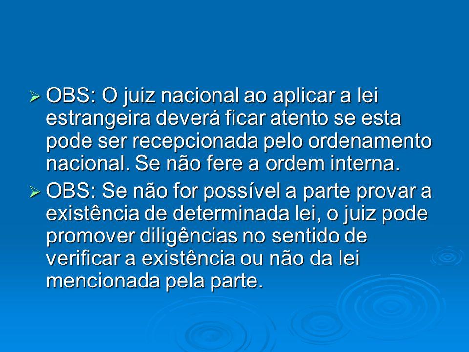 OBS: O juiz nacional ao aplicar a lei estrangeira deverá ficar atento se esta pode ser recepcionada pelo ordenamento nacional. Se não fere a ordem int