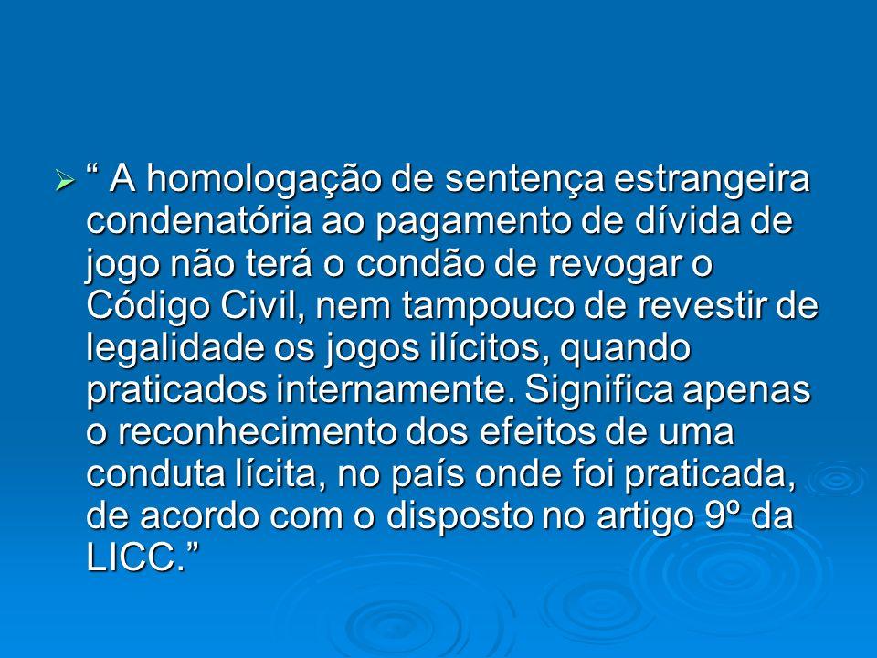 A homologação de sentença estrangeira condenatória ao pagamento de dívida de jogo não terá o condão de revogar o Código Civil, nem tampouco de revesti