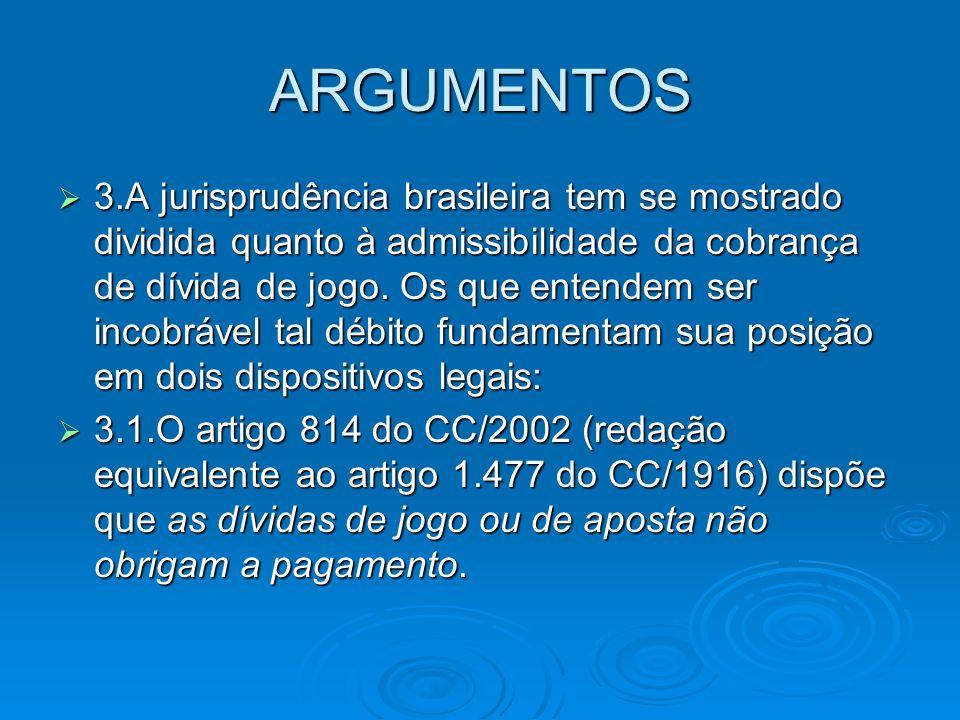 ARGUMENTOS 3.A jurisprudência brasileira tem se mostrado dividida quanto à admissibilidade da cobrança de dívida de jogo. Os que entendem ser incobráv