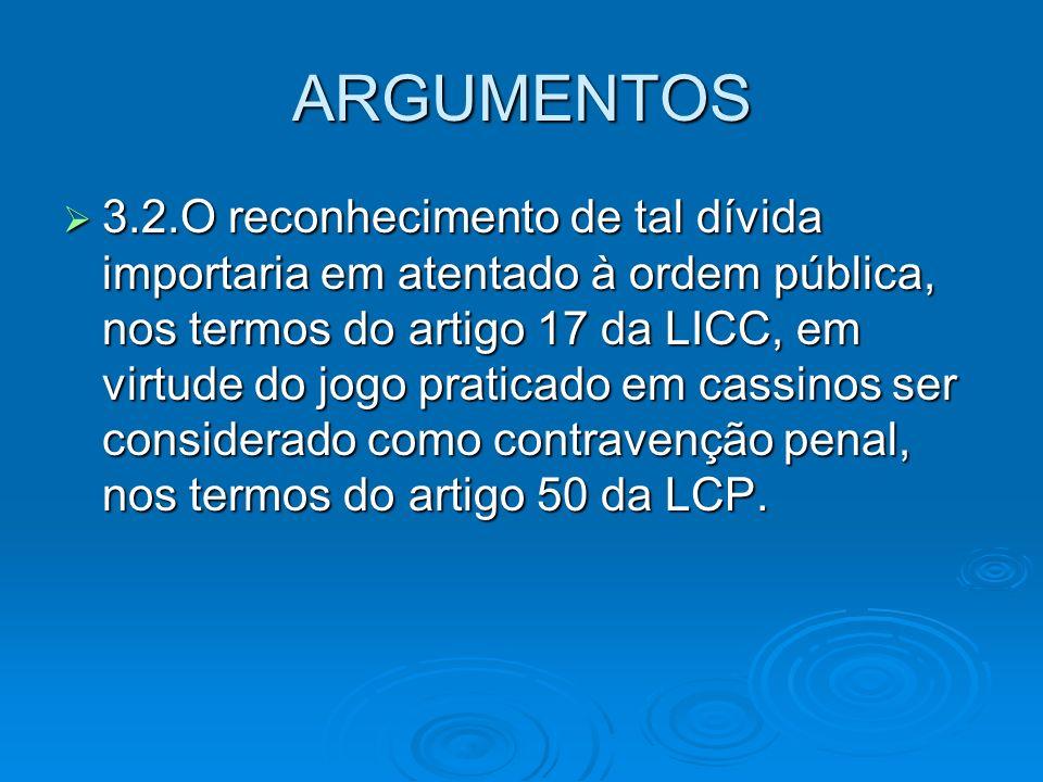 ARGUMENTOS 3.2.O reconhecimento de tal dívida importaria em atentado à ordem pública, nos termos do artigo 17 da LICC, em virtude do jogo praticado em