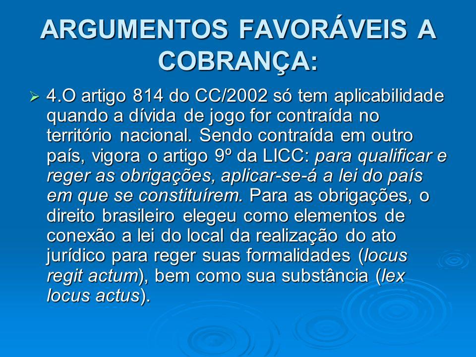 ARGUMENTOS FAVORÁVEIS A COBRANÇA: 4.O artigo 814 do CC/2002 só tem aplicabilidade quando a dívida de jogo for contraída no território nacional. Sendo
