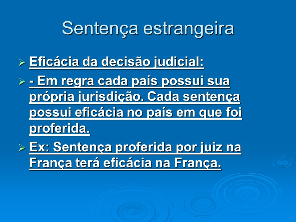 Sentença estrangeira Eficácia da decisão judicial: Eficácia da decisão judicial: - Em regra cada país possui sua própria jurisdição. Cada sentença pos