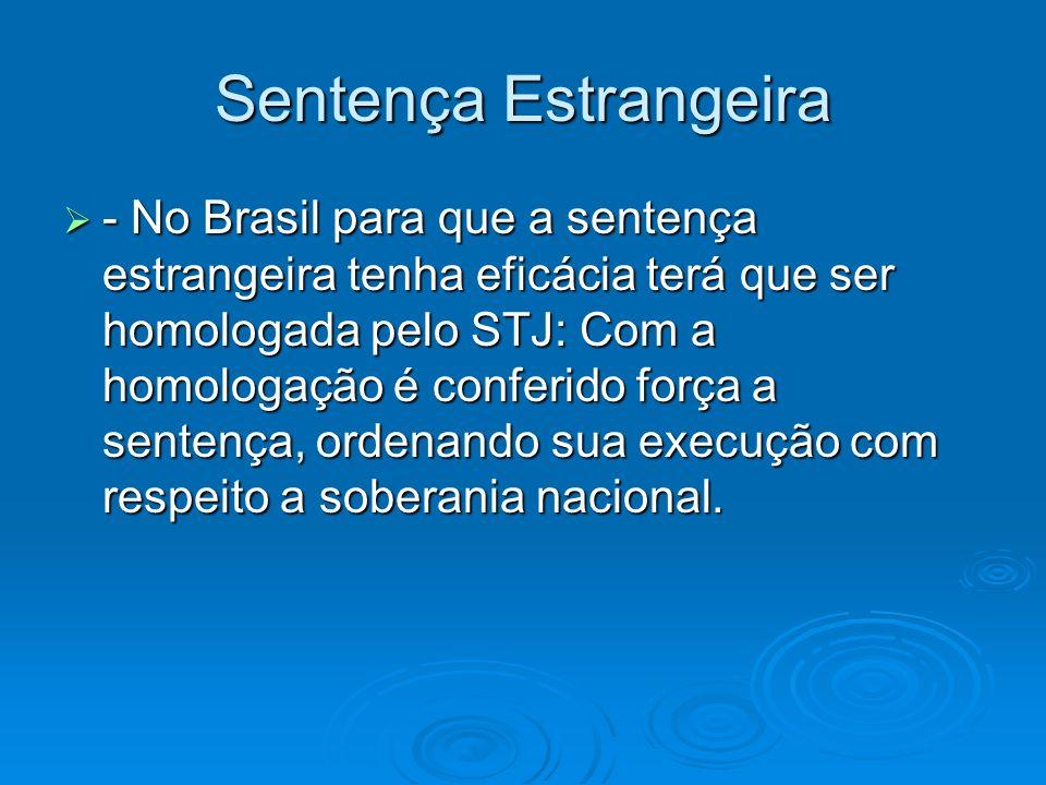 Sentença Estrangeira - No Brasil para que a sentença estrangeira tenha eficácia terá que ser homologada pelo STJ: Com a homologação é conferido força