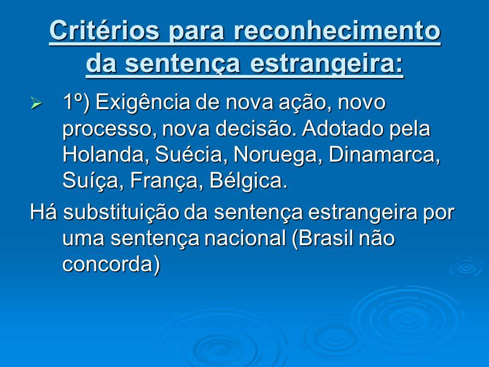 Critérios para reconhecimento da sentença estrangeira: 1º) Exigência de nova ação, novo processo, nova decisão. Adotado pela Holanda, Suécia, Noruega,