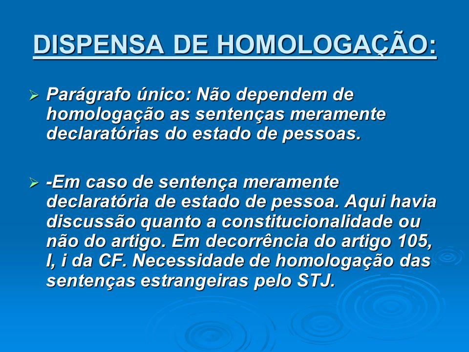 DISPENSA DE HOMOLOGAÇÃO: Parágrafo único: Não dependem de homologação as sentenças meramente declaratórias do estado de pessoas. Parágrafo único: Não