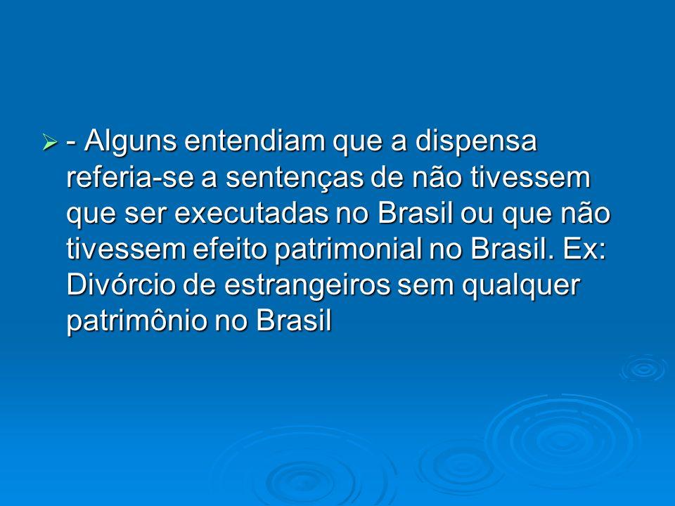- Alguns entendiam que a dispensa referia-se a sentenças de não tivessem que ser executadas no Brasil ou que não tivessem efeito patrimonial no Brasil