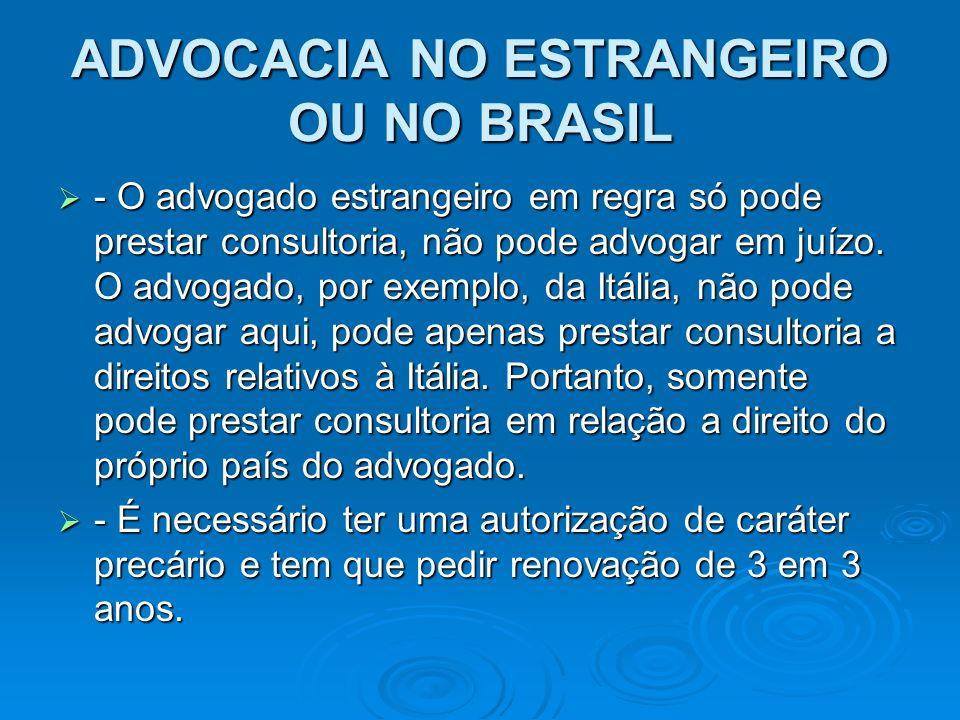 ADVOCACIA NO ESTRANGEIRO OU NO BRASIL - O advogado estrangeiro em regra só pode prestar consultoria, não pode advogar em juízo. O advogado, por exempl