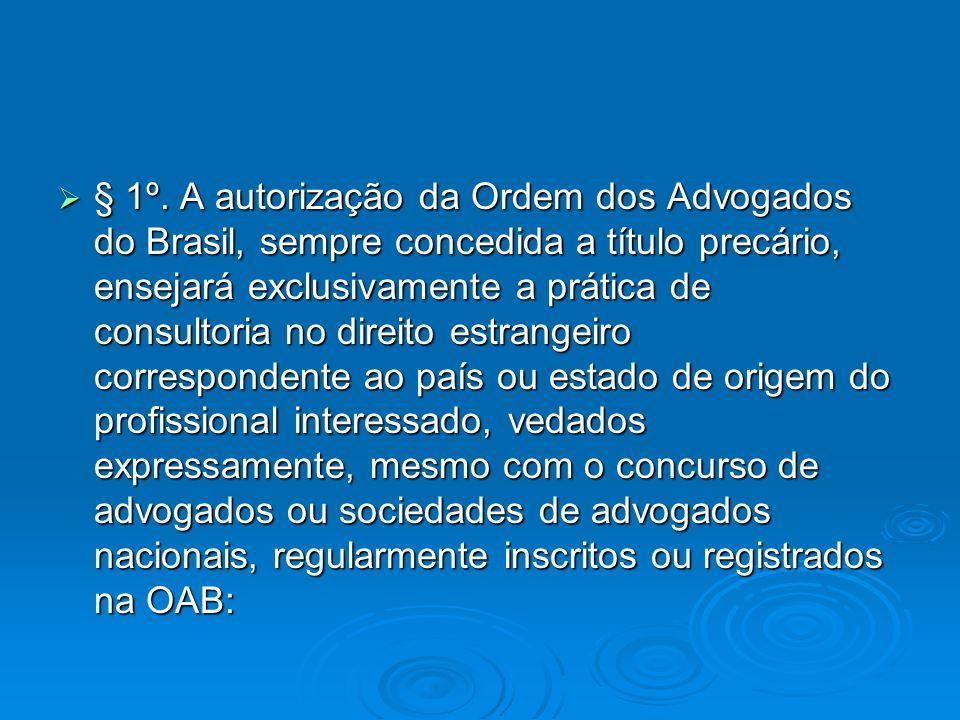 § 1º. A autorização da Ordem dos Advogados do Brasil, sempre concedida a título precário, ensejará exclusivamente a prática de consultoria no direito