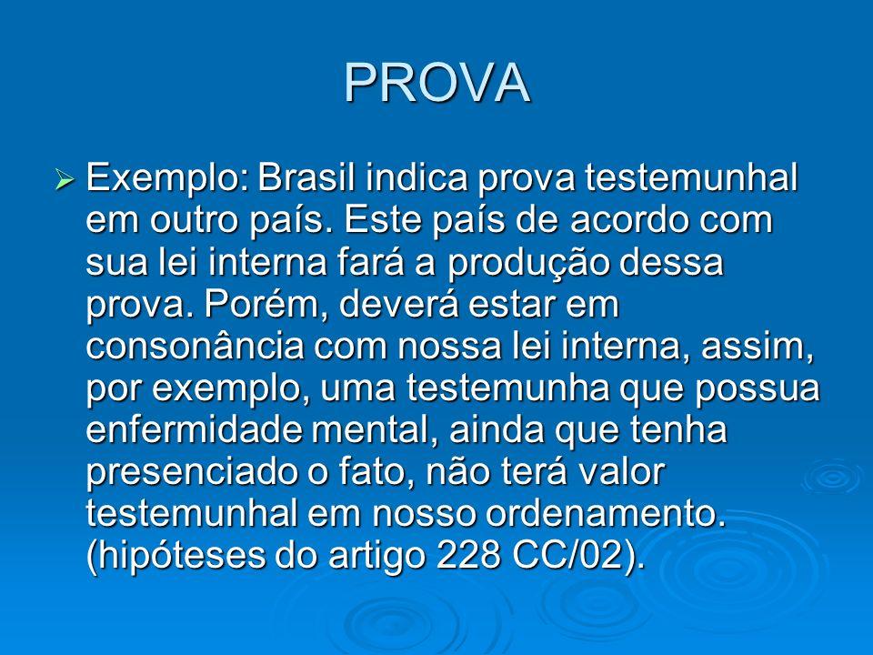 PROVA Exemplo: Brasil indica prova testemunhal em outro país. Este país de acordo com sua lei interna fará a produção dessa prova. Porém, deverá estar