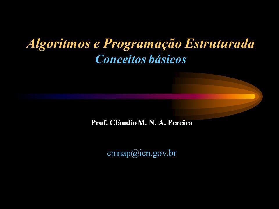 Algoritmos e Programação Estruturada Conceitos básicos Prof. Cláudio M. N. A. Pereira cmnap@ien.gov.br