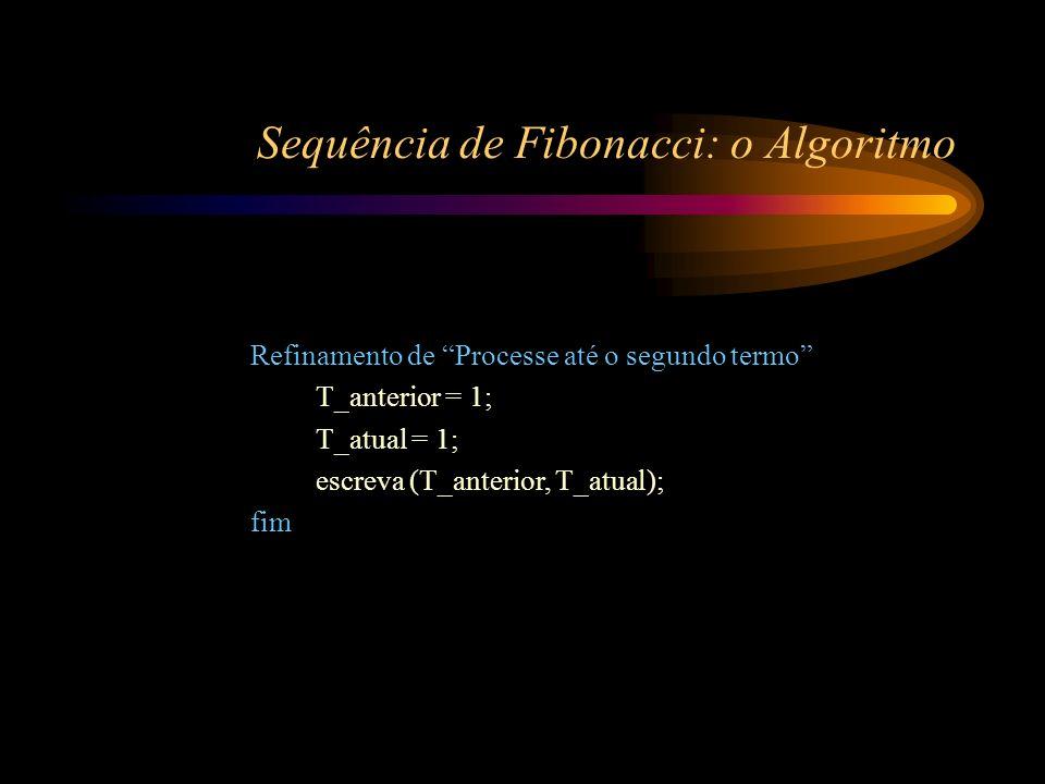Sequência de Fibonacci: o Algoritmo Refinamento de Processe até o segundo termo T_anterior = 1; T_atual = 1; escreva (T_anterior, T_atual); fim