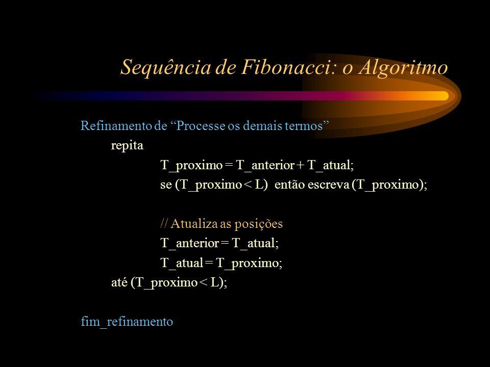 Sequência de Fibonacci: o Algoritmo Refinamento de Processe os demais termos repita T_proximo = T_anterior + T_atual; se (T_proximo < L) então escreva