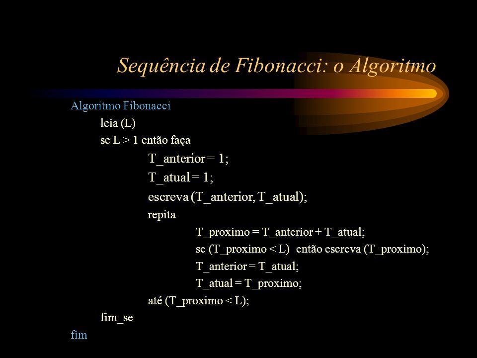 Sequência de Fibonacci: o Algoritmo Algoritmo Fibonacci leia (L) se L > 1 então faça T_anterior = 1; T_atual = 1; escreva (T_anterior, T_atual); repit