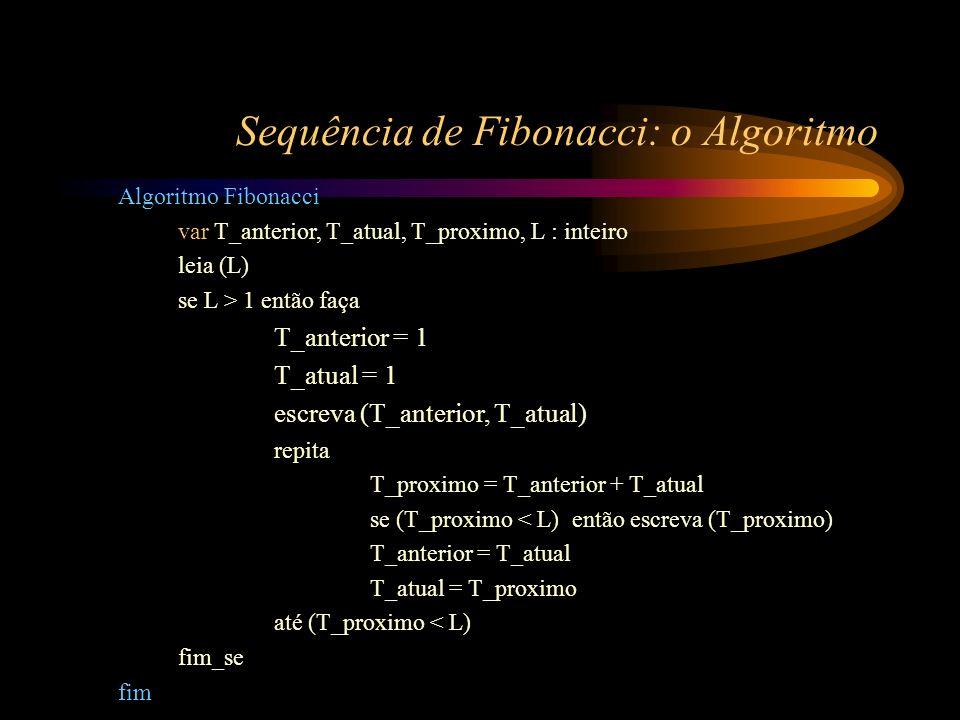 Sequência de Fibonacci: o Algoritmo Algoritmo Fibonacci var T_anterior, T_atual, T_proximo, L : inteiro leia (L) se L > 1 então faça T_anterior = 1 T_