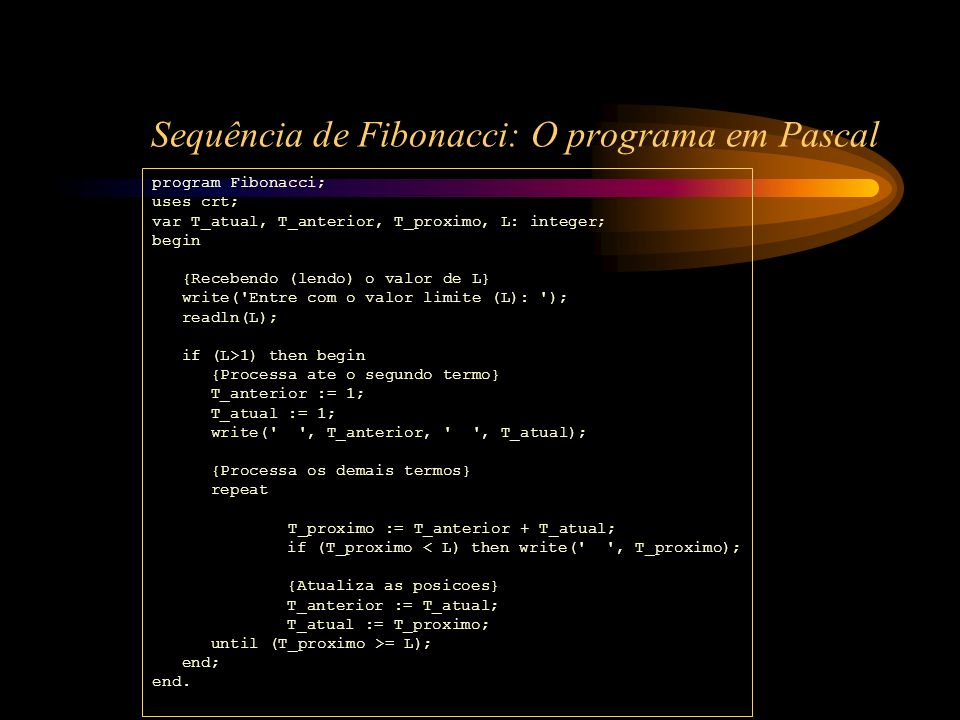 Sequência de Fibonacci: O programa em Pascal program Fibonacci; uses crt; var T_atual, T_anterior, T_proximo, L: integer; begin {Recebendo (lendo) o v
