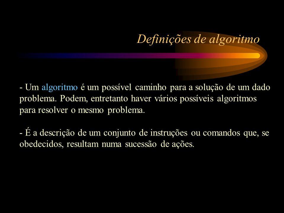 Definições de algoritmo - Um algoritmo é um possível caminho para a solução de um dado problema. Podem, entretanto haver vários possíveis algoritmos p