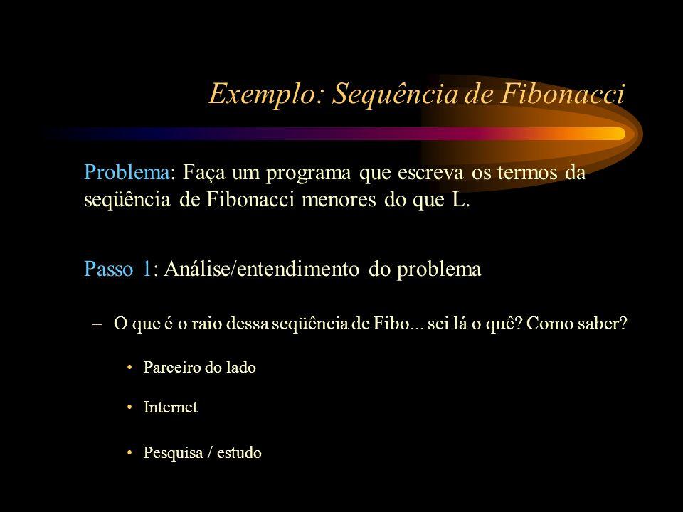 Exemplo: Sequência de Fibonacci Problema: Faça um programa que escreva os termos da seqüência de Fibonacci menores do que L. Passo 1: Análise/entendim