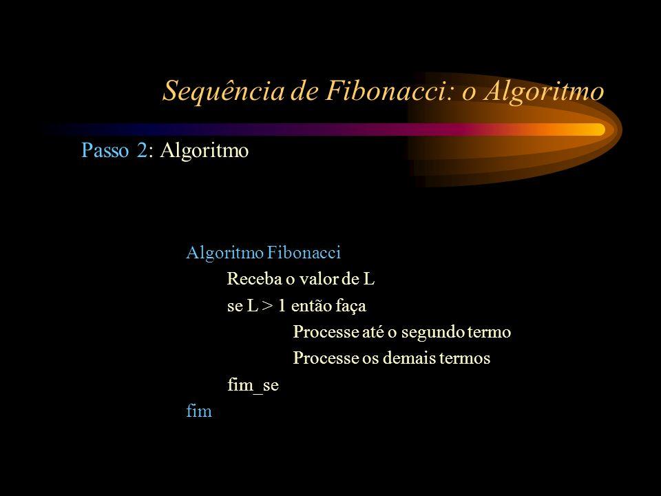 Sequência de Fibonacci: o Algoritmo Passo 2: Algoritmo Algoritmo Fibonacci Receba o valor de L se L > 1 então faça Processe até o segundo termo Proces