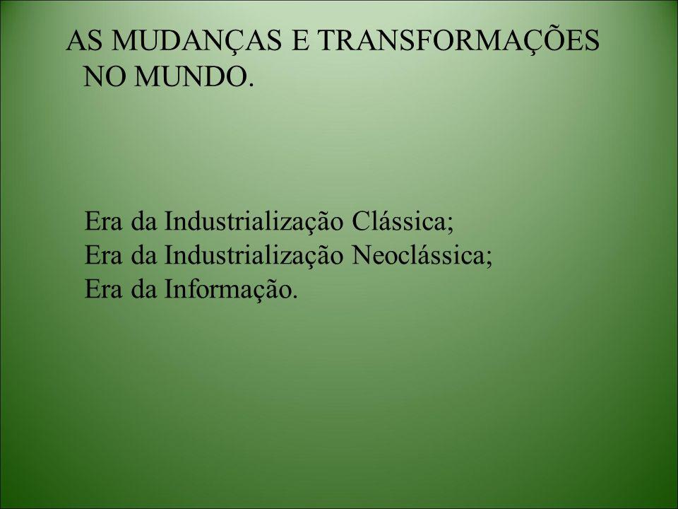 AS MUDANÇAS E TRANSFORMAÇÕES NO MUNDO. Era da Industrialização Clássica; Era da Industrialização Neoclássica; Era da Informação.