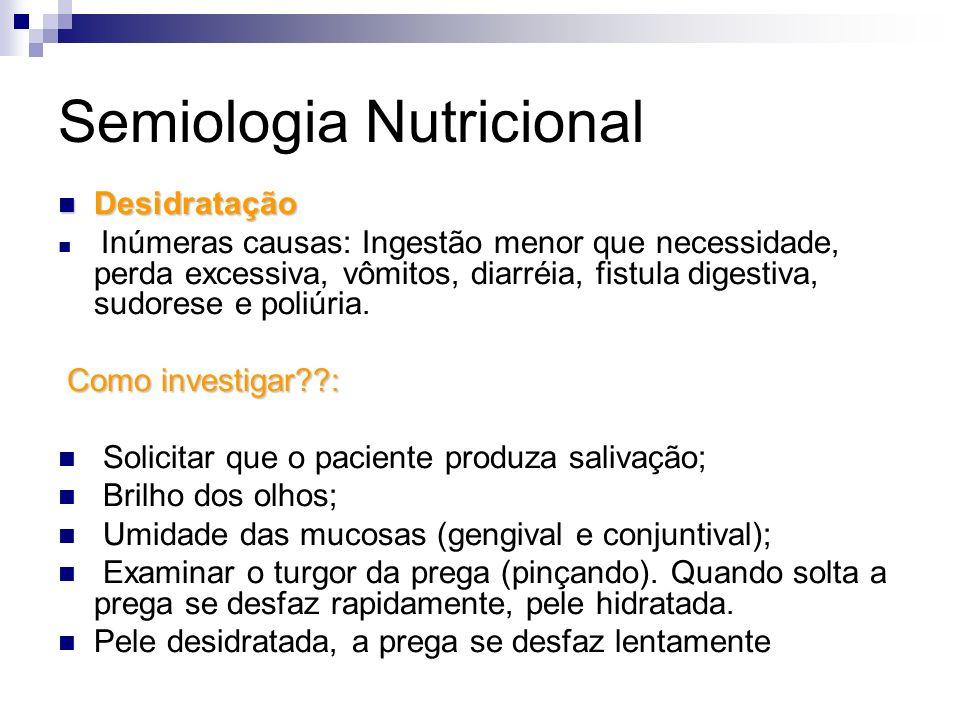 Semiologia Nutricional Desidratação Desidratação Inúmeras causas: Ingestão menor que necessidade, perda excessiva, vômitos, diarréia, fistula digestiv