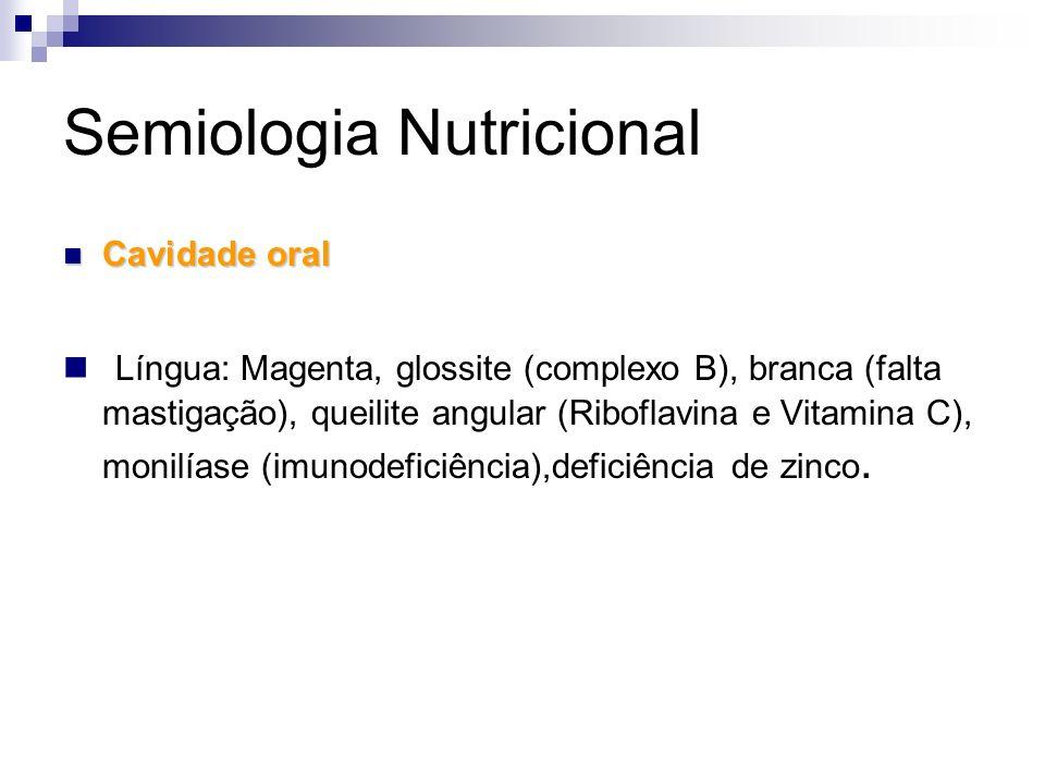Semiologia Nutricional Cavidade oral Cavidade oral Língua: Magenta, glossite (complexo B), branca (falta mastigação), queilite angular (Riboflavina e
