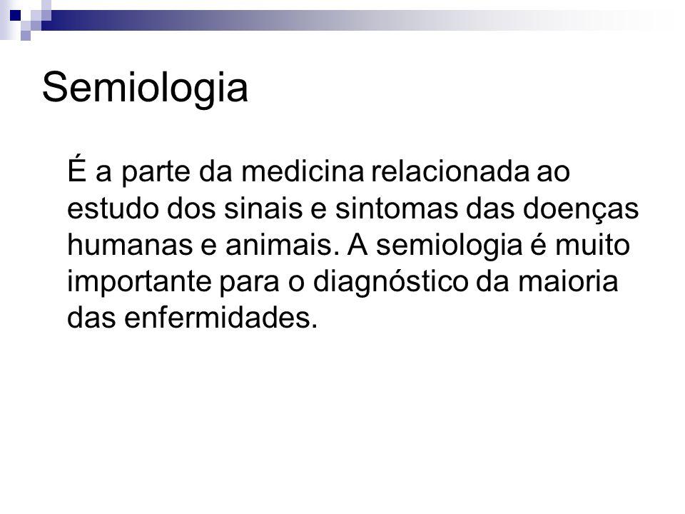 Semiologia É a parte da medicina relacionada ao estudo dos sinais e sintomas das doenças humanas e animais. A semiologia é muito importante para o dia