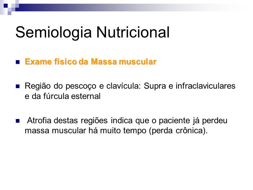 Semiologia Nutricional Exame físico da Massa muscular Exame físico da Massa muscular Região do pescoço e clavícula: Supra e infraclaviculares e da fúr