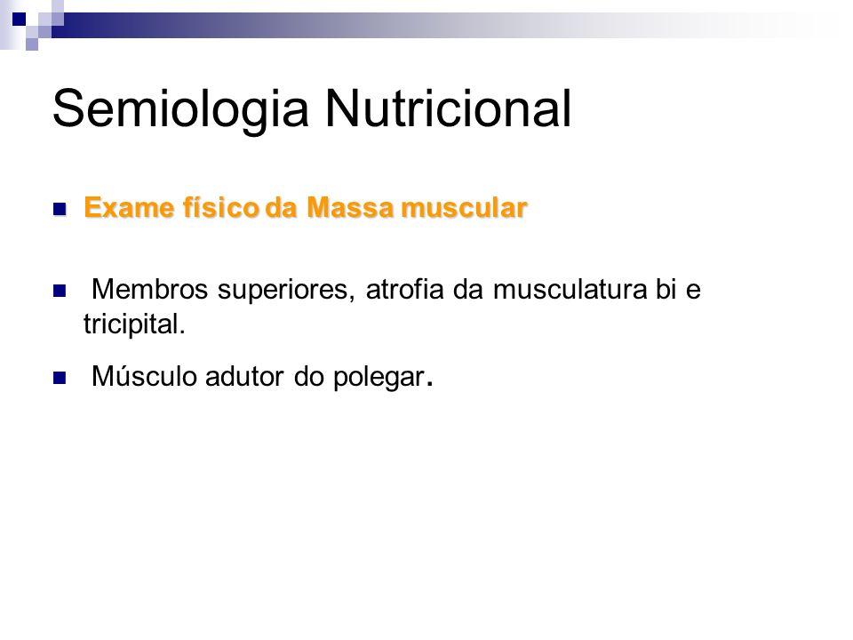 Semiologia Nutricional Exame físico da Massa muscular Exame físico da Massa muscular Membros superiores, atrofia da musculatura bi e tricipital. Múscu
