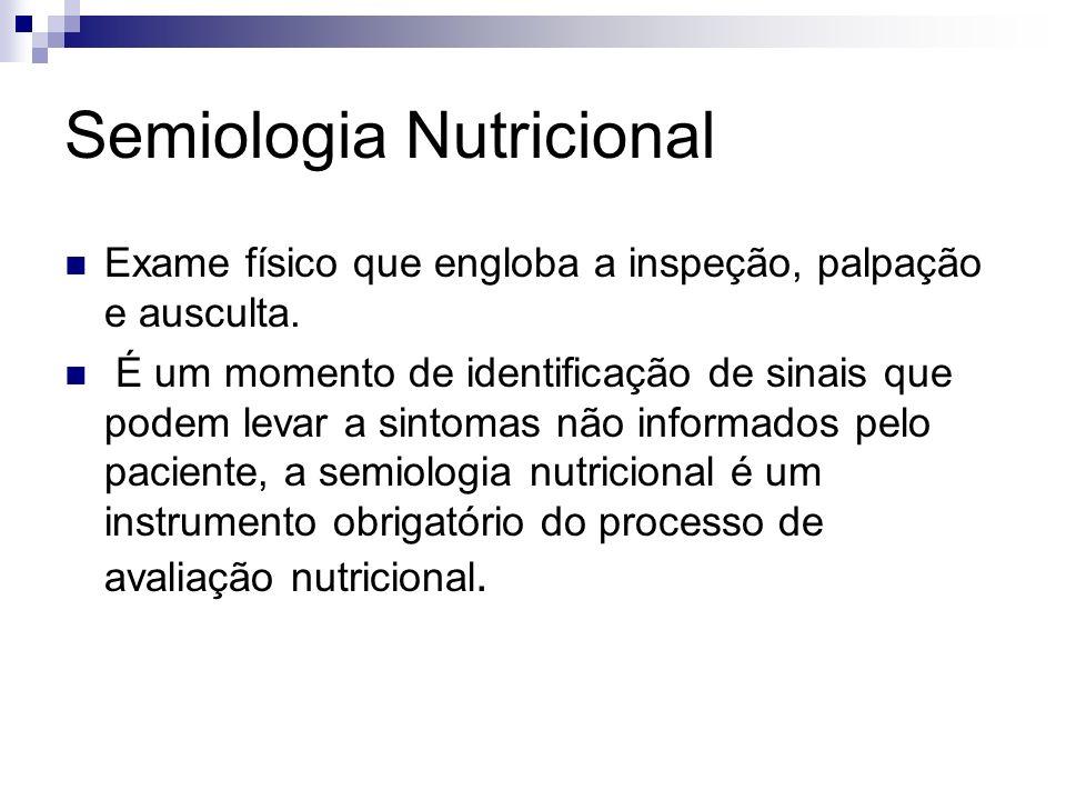 Semiologia Nutricional Exame físico que engloba a inspeção, palpação e ausculta. É um momento de identificação de sinais que podem levar a sintomas nã