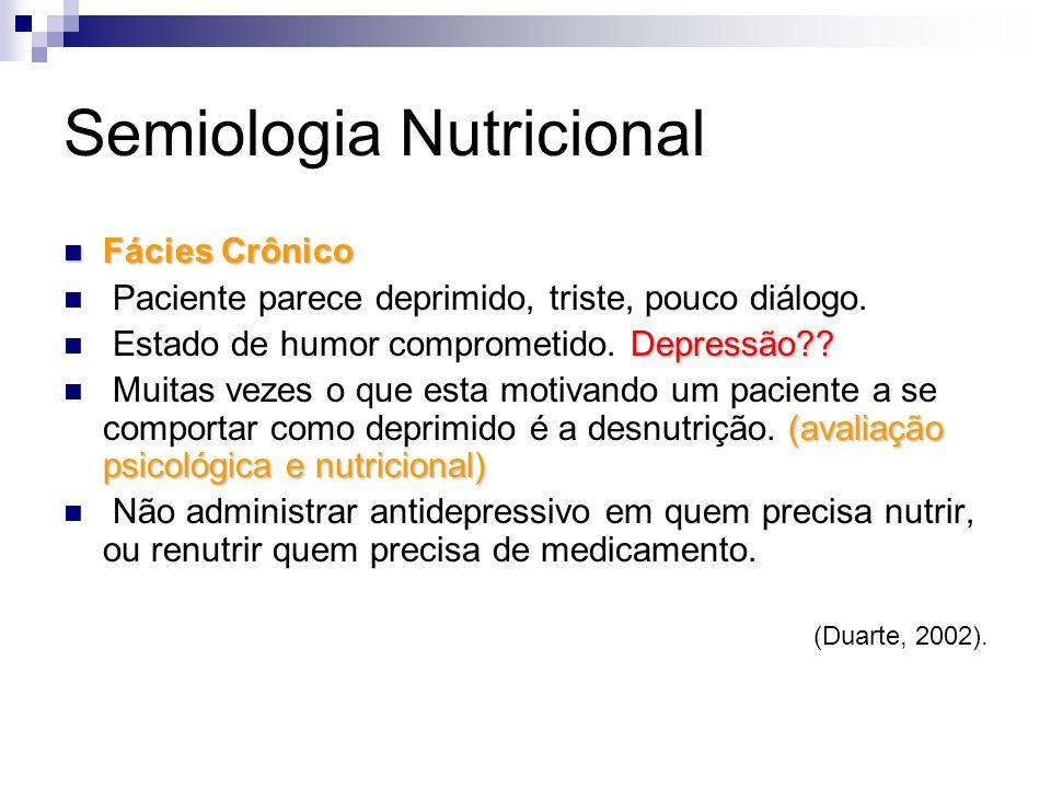 Semiologia Nutricional Fácies Crônico Fácies Crônico Paciente parece deprimido, triste, pouco diálogo. Depressão?? Estado de humor comprometido. Depre