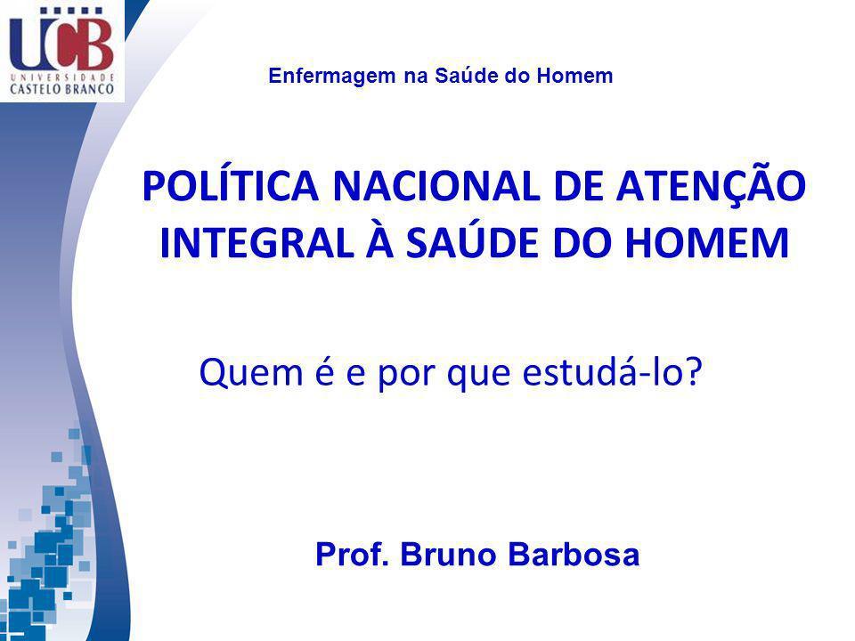 POLÍTICA NACIONAL DE ATENÇÃO INTEGRAL À SAÚDE DO HOMEM Quem é e por que estudá-lo? Enfermagem na Saúde do Homem Prof. Bruno Barbosa