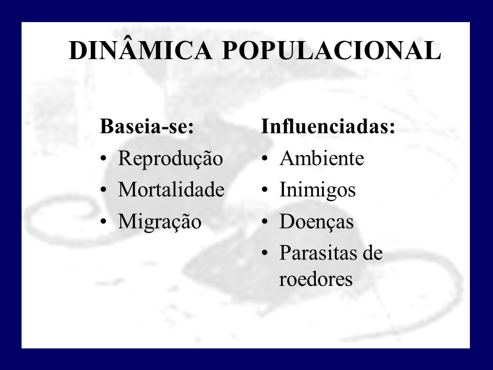 DINÂMICA POPULACIONAL Baseia-se: Reprodução Mortalidade Migração Influenciadas: Ambiente Inimigos Doenças Parasitas de roedores