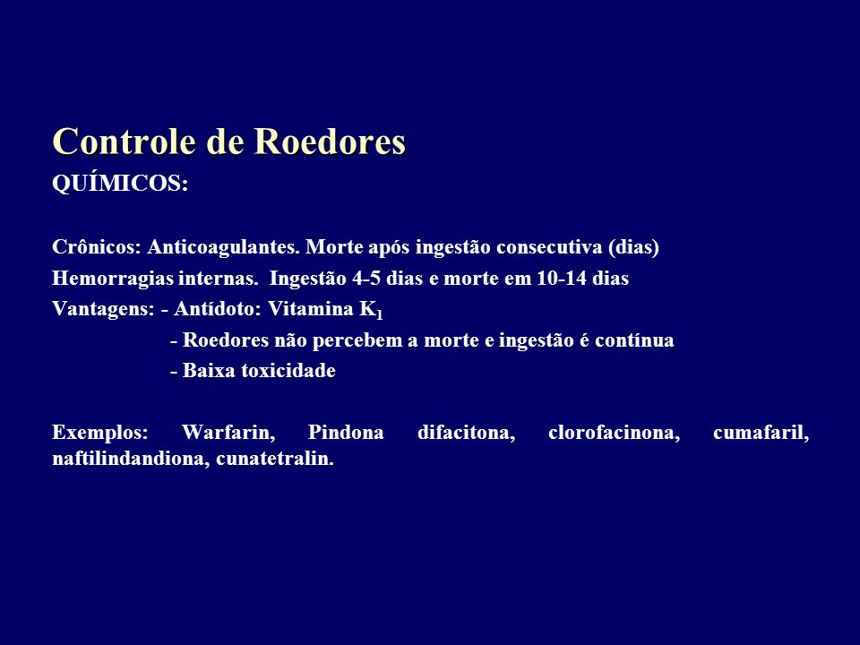 Controle de Roedores QUÍMICOS: Crônicos: Anticoagulantes. Morte após ingestão consecutiva (dias) Hemorragias internas. Ingestão 4-5 dias e morte em 10