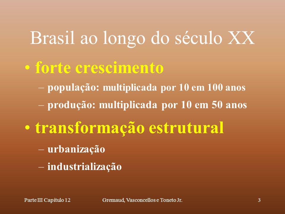 Parte III Capítulo 12Gremaud, Vasconcellos e Toneto Jr.3 Brasil ao longo do século XX forte crescimento –população: multiplicada por 10 em 100 anos –p