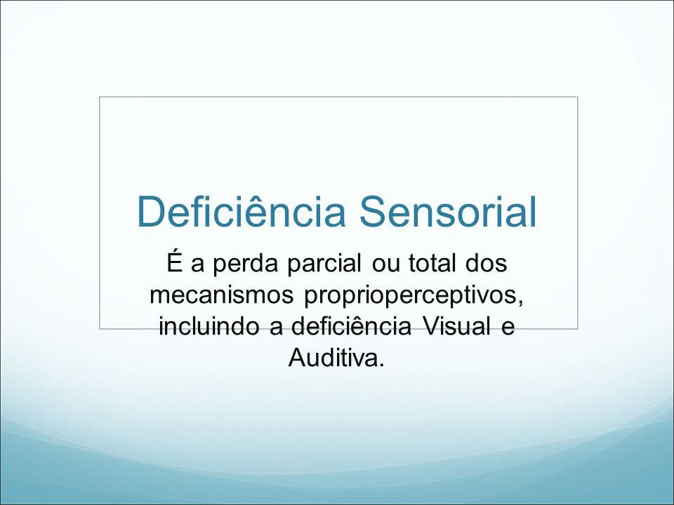 Deficiência Sensorial É a perda parcial ou total dos mecanismos proprioperceptivos, incluindo a deficiência Visual e Auditiva.