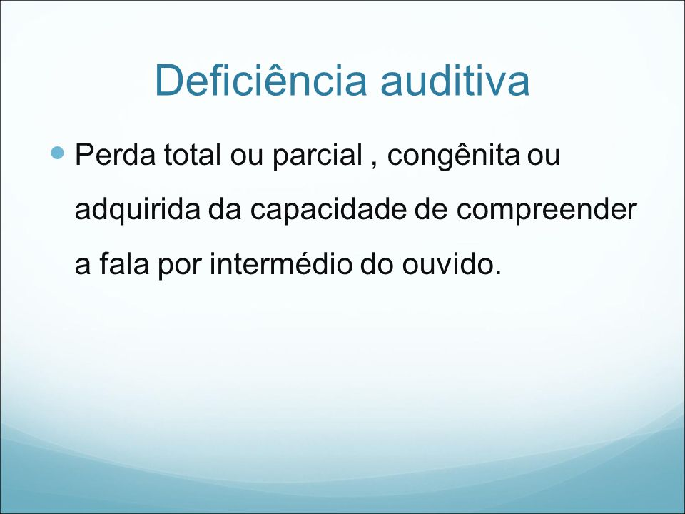 Causas da Deficiência Auditiva ÉPOCA PRÉ- NATAL Neonatal Pós-natal EXEMPLOS Componentes hereditários; Infecções: rubéola materna, toxoplasmose,sífilis.