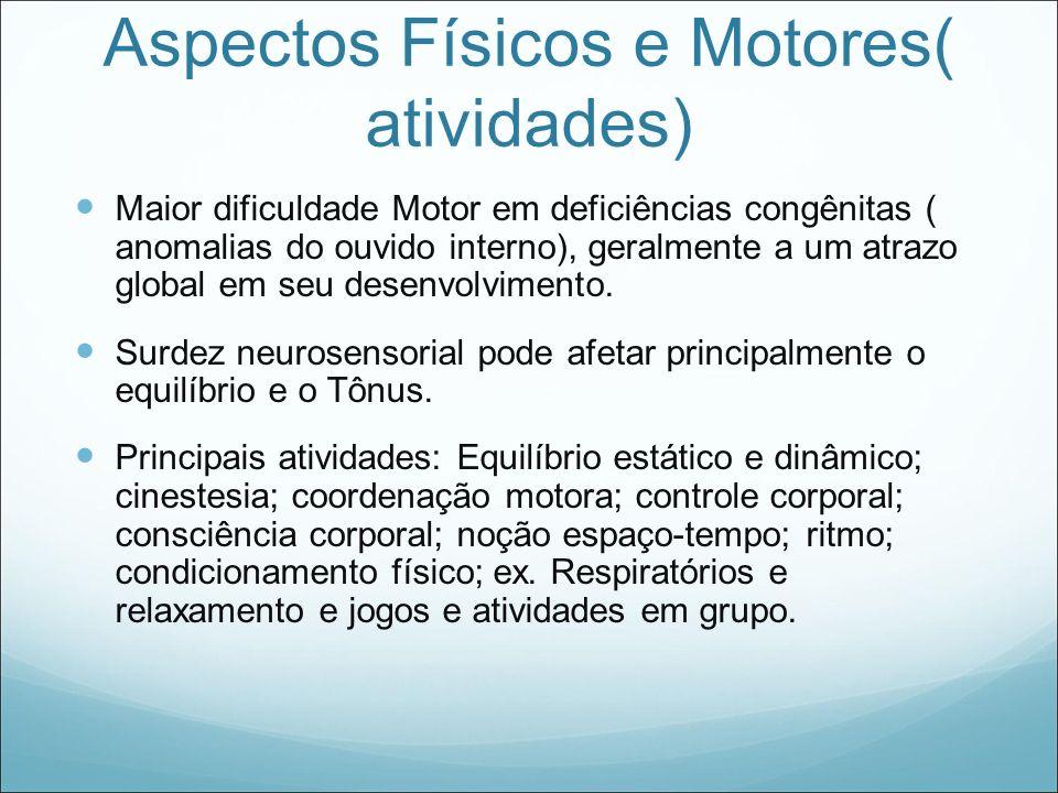 Aspectos Físicos e Motores( atividades) Maior dificuldade Motor em deficiências congênitas ( anomalias do ouvido interno), geralmente a um atrazo glob
