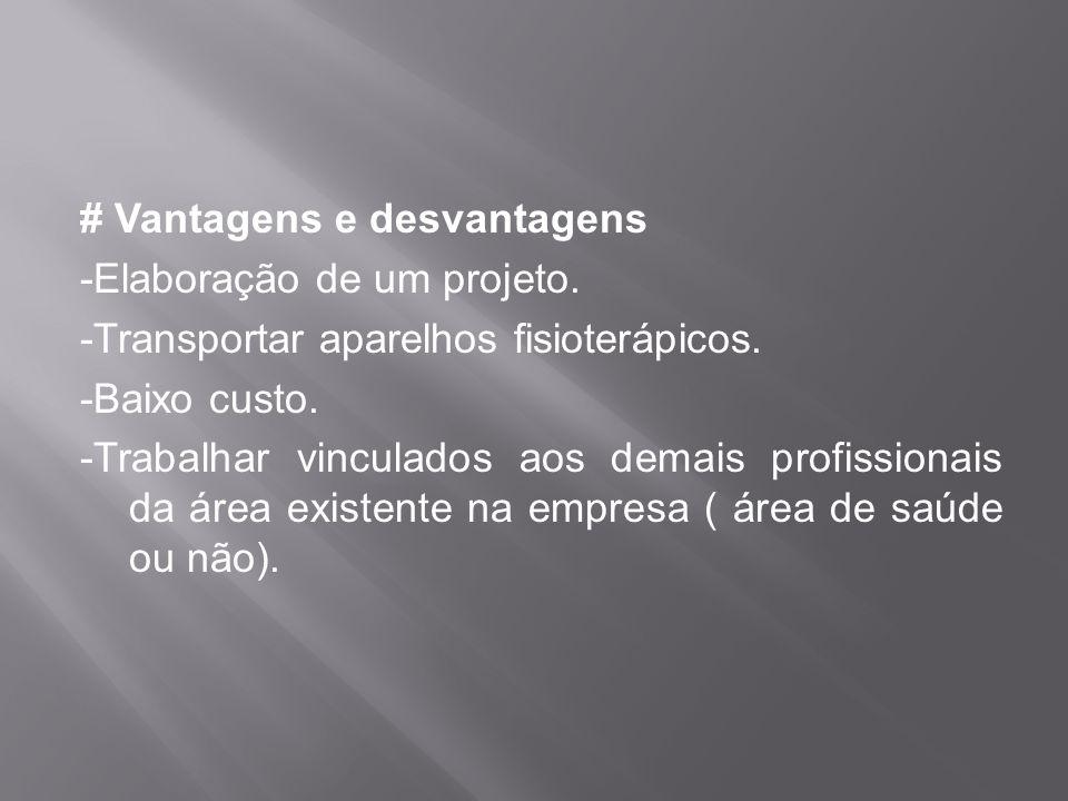 # Vantagens e desvantagens -Elaboração de um projeto. -Transportar aparelhos fisioterápicos. -Baixo custo. -Trabalhar vinculados aos demais profission