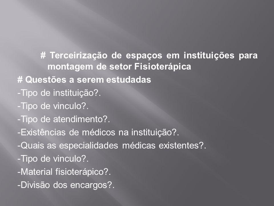 # Terceirização de espaços em instituições para montagem de setor Fisioterápica # Questões a serem estudadas -Tipo de instituição?. -Tipo de vinculo?.