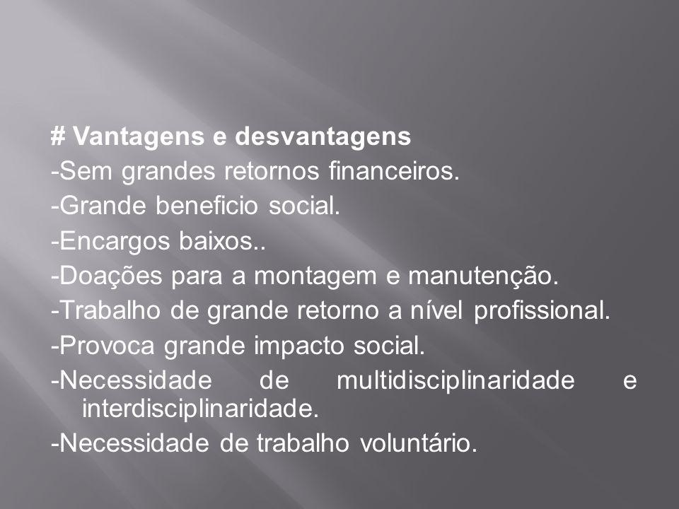 # Vantagens e desvantagens -Sem grandes retornos financeiros. -Grande beneficio social. -Encargos baixos.. -Doações para a montagem e manutenção. -Tra
