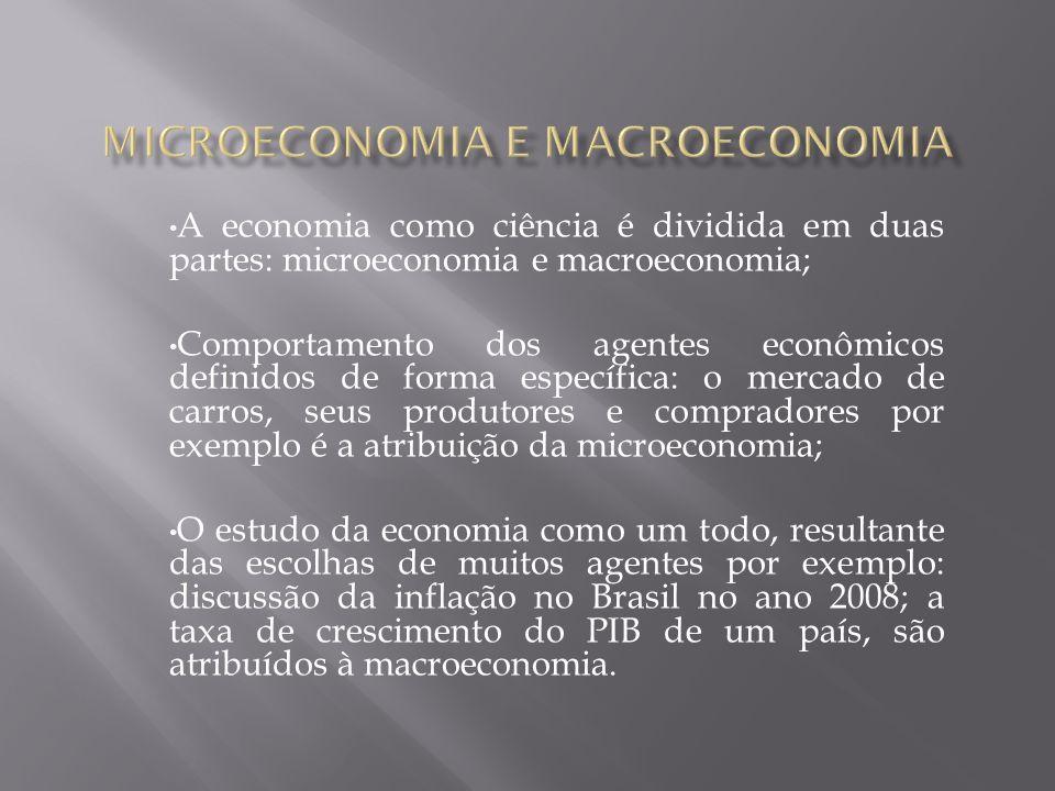 A economia como ciência é dividida em duas partes: microeconomia e macroeconomia; Comportamento dos agentes econômicos definidos de forma específica: