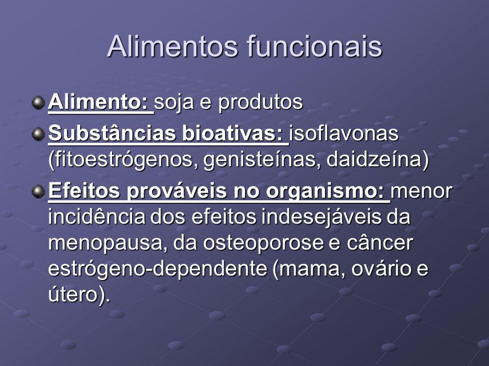 Alimentos funcionais Alimento: soja e produtos Substâncias bioativas: isoflavonas (fitoestrógenos, genisteínas, daidzeína) Efeitos prováveis no organismo: menor incidência dos efeitos indesejáveis da menopausa, da osteoporose e câncer estrógeno-dependente (mama, ovário e útero).