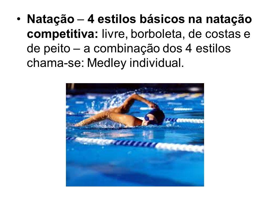 Natação – 4 estilos básicos na natação competitiva: livre, borboleta, de costas e de peito – a combinação dos 4 estilos chama-se: Medley individual.