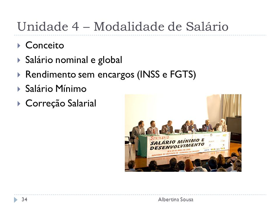 Unidade 4 – Modalidade de Salário Albertina Sousa34 Conceito Salário nominal e global Rendimento sem encargos (INSS e FGTS) Salário Mínimo Correção Salarial