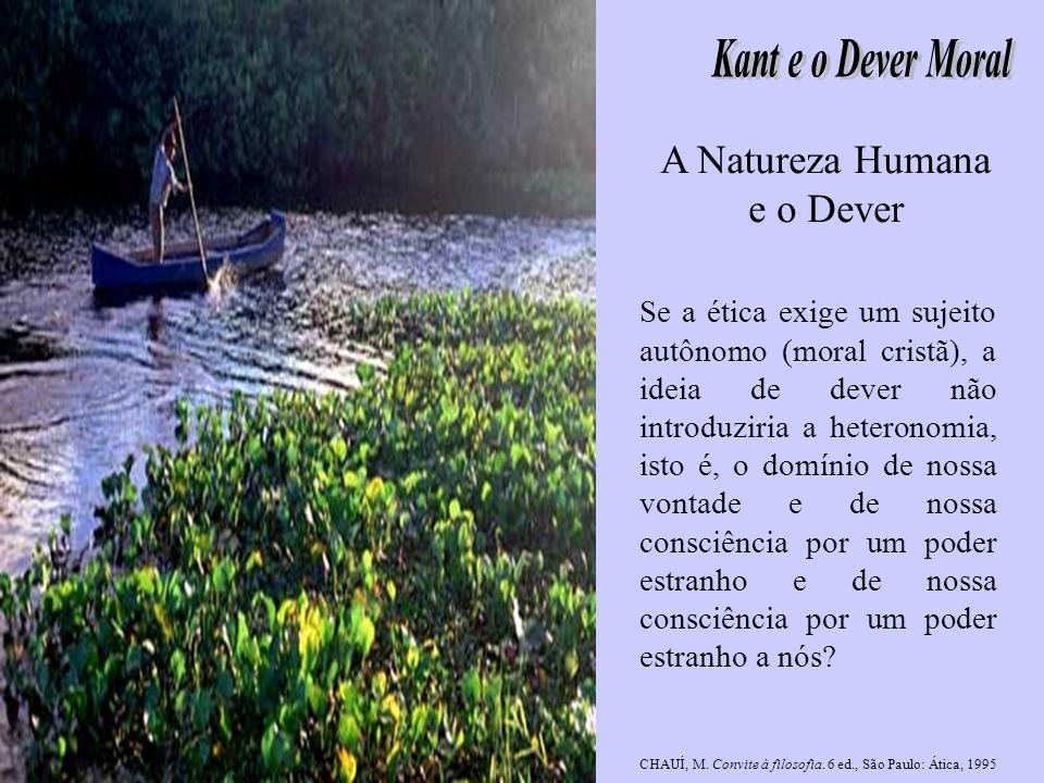 A Natureza Humana e o Dever Se a ética exige um sujeito autônomo (moral cristã), a ideia de dever não introduziria a heteronomia, isto é, o domínio de